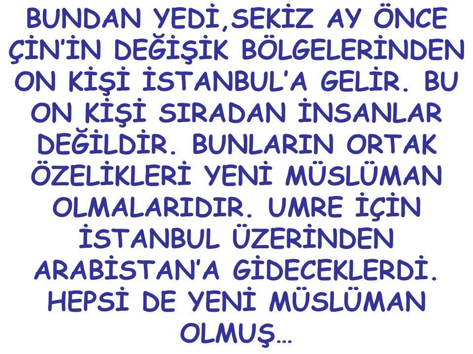 BUNDAN YEDİ,SEKİZ AY ÖNCE ÇİN'İN DEĞİŞİK BÖLGELERİNDEN ON KİŞİ İSTANBUL'A GELİR.
