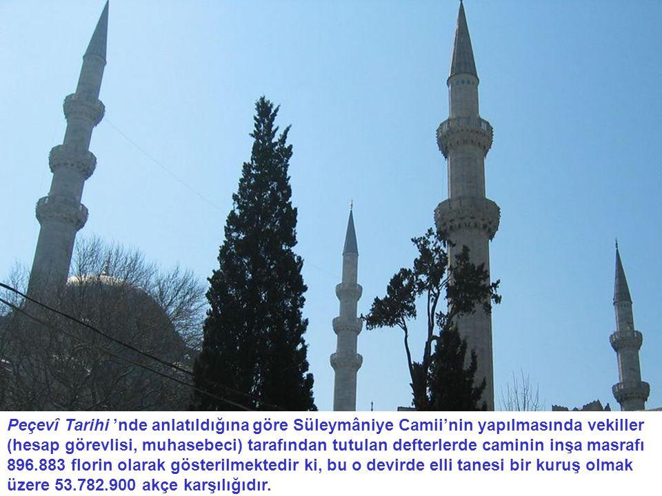 Peçevî Tarihi 'nde anlatıldığına göre Süleymâniye Camii'nin yapılmasında vekiller (hesap görevlisi, muhasebeci) tarafından tutulan defterlerde caminin inşa masrafı 896.883 florin olarak gösterilmektedir ki, bu o devirde elli tanesi bir kuruş olmak üzere 53.782.900 akçe karşılığıdır.