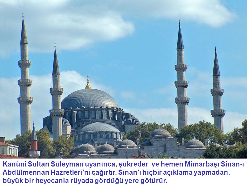 Kanûnî Sultan Süleyman uyanınca, şükreder ve hemen Mimarbaşı Sinan-ı Abdülmennan Hazretleri'ni çağırtır.