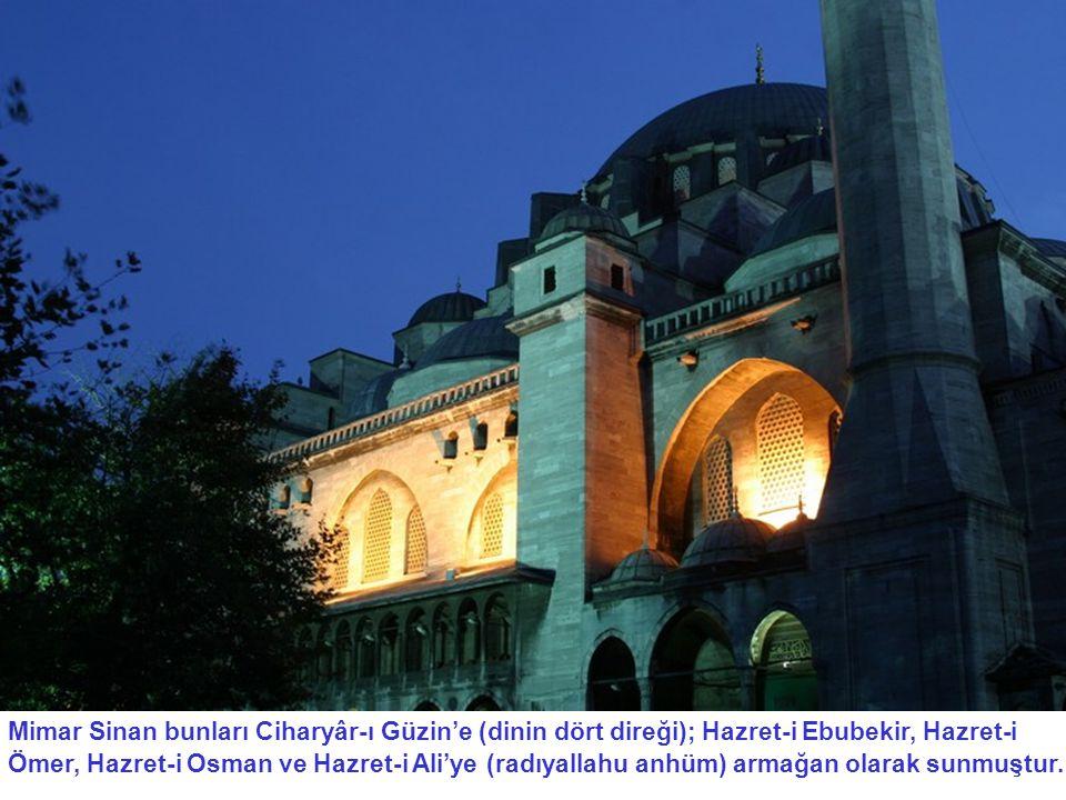 Mimar Sinan bunları Ciharyâr-ı Güzin'e (dinin dört direği); Hazret-i Ebubekir, Hazret-i Ömer, Hazret-i Osman ve Hazret-i Ali'ye (radıyallahu anhüm) armağan olarak sunmuştur..