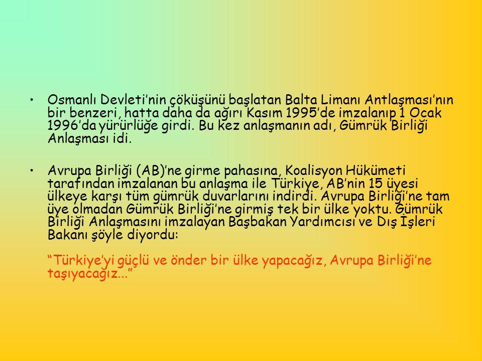 Osmanlı Devleti'nin çöküşünü başlatan Balta Limanı Antlaşması'nın bir benzeri, hatta daha da ağırı Kasım 1995'de imzalanıp 1 Ocak 1996'da yürürlüğe girdi. Bu kez anlaşmanın adı, Gümrük Birliği Anlaşması idi.