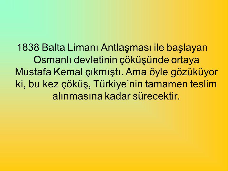 1838 Balta Limanı Antlaşması ile başlayan Osmanlı devletinin çöküşünde ortaya Mustafa Kemal çıkmıştı.