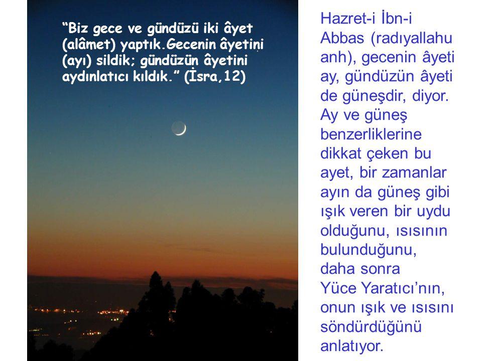 Hazret-i İbn-i Abbas (radıyallahu anh), gecenin âyeti ay, gündüzün âyeti de güneşdir, diyor. Ay ve güneş benzerliklerine dikkat çeken bu ayet, bir zamanlar ayın da güneş gibi ışık veren bir uydu olduğunu, ısısının bulunduğunu, daha sonra Yüce Yaratıcı'nın, onun ışık ve ısısını söndürdüğünü anlatıyor.