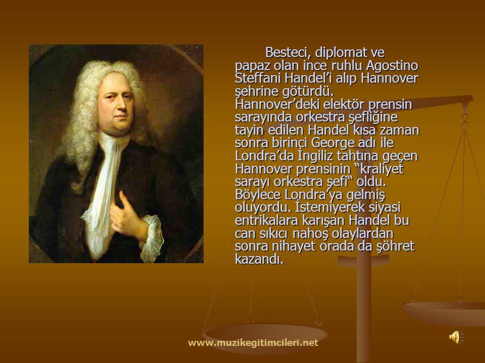 Besteci, diplomat ve papaz olan ince ruhlu Agostino Steffani Handel'i alıp Hannover şehrine götürdü. Hannover'deki elektör prensin sarayında orkestra şefliğine tayin edilen Handel kısa zaman sonra birinci George adı ile Londra'da İngiliz tahtına geçen Hannover prensinin kraliyet sarayı orkestra şefi oldu. Böylece Londra'ya gelmiş oluyordu. İstemiyerek siyasi entrikalara karışan Handel bu can sıkıcı nahoş olaylardan sonra nihayet orada da şöhret kazandı.