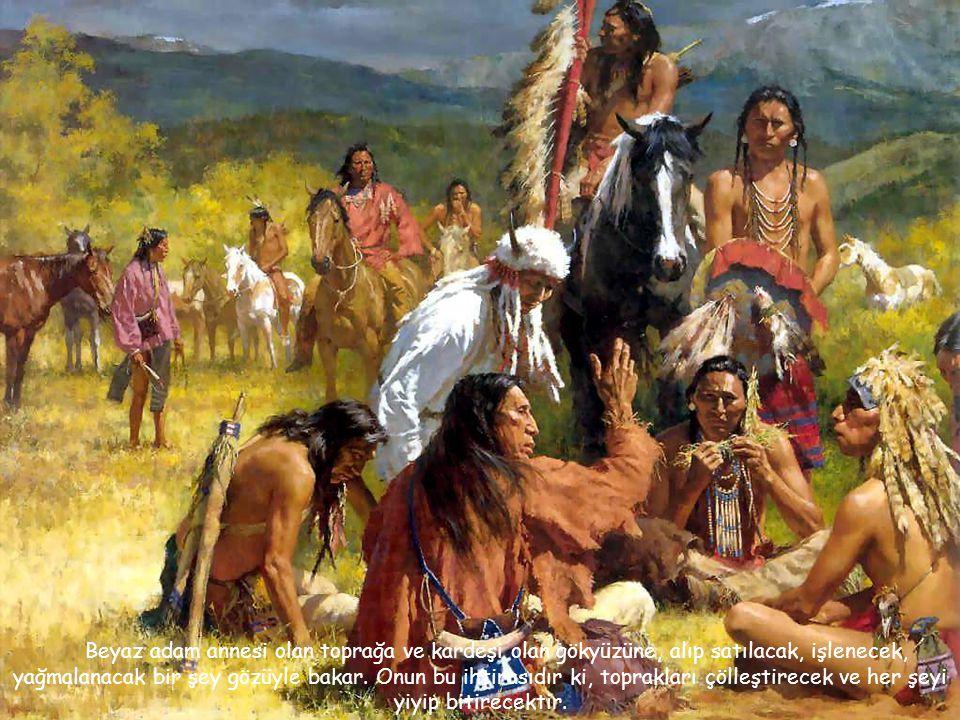Beyaz adam annesi olan toprağa ve kardeşi olan gökyüzüne, alıp satılacak, işlenecek, yağmalanacak bir şey gözüyle bakar.