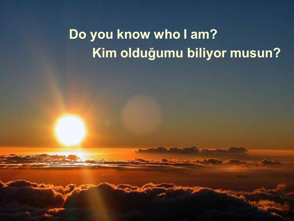 Do you know who I am Kim olduğumu biliyor musun