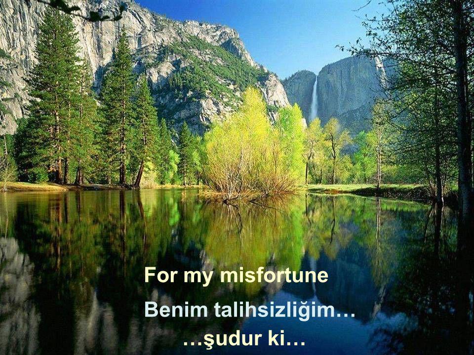 For my misfortune Benim talihsizliğim… …şudur ki…