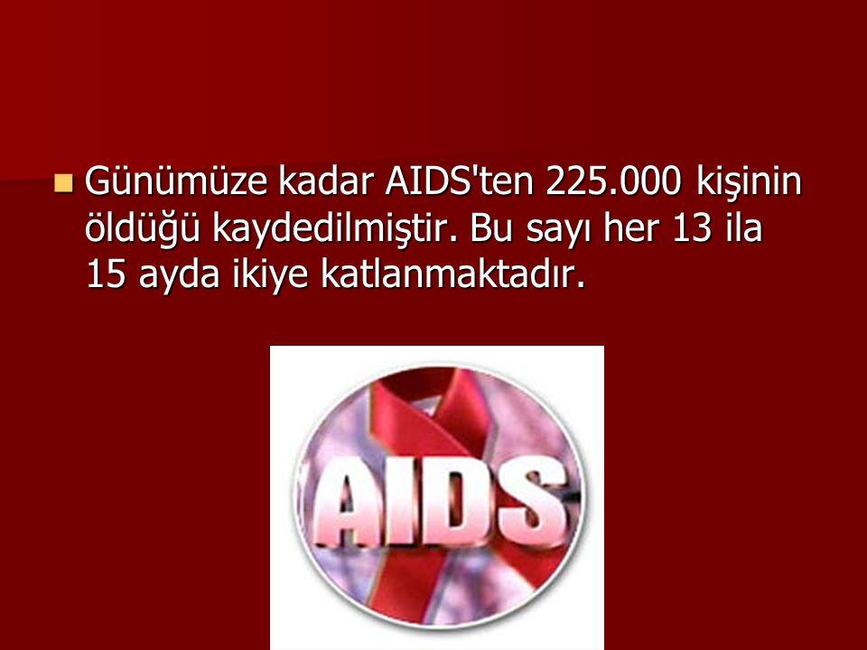 Günümüze kadar AIDS ten 225. 000 kişinin öldüğü kaydedilmiştir
