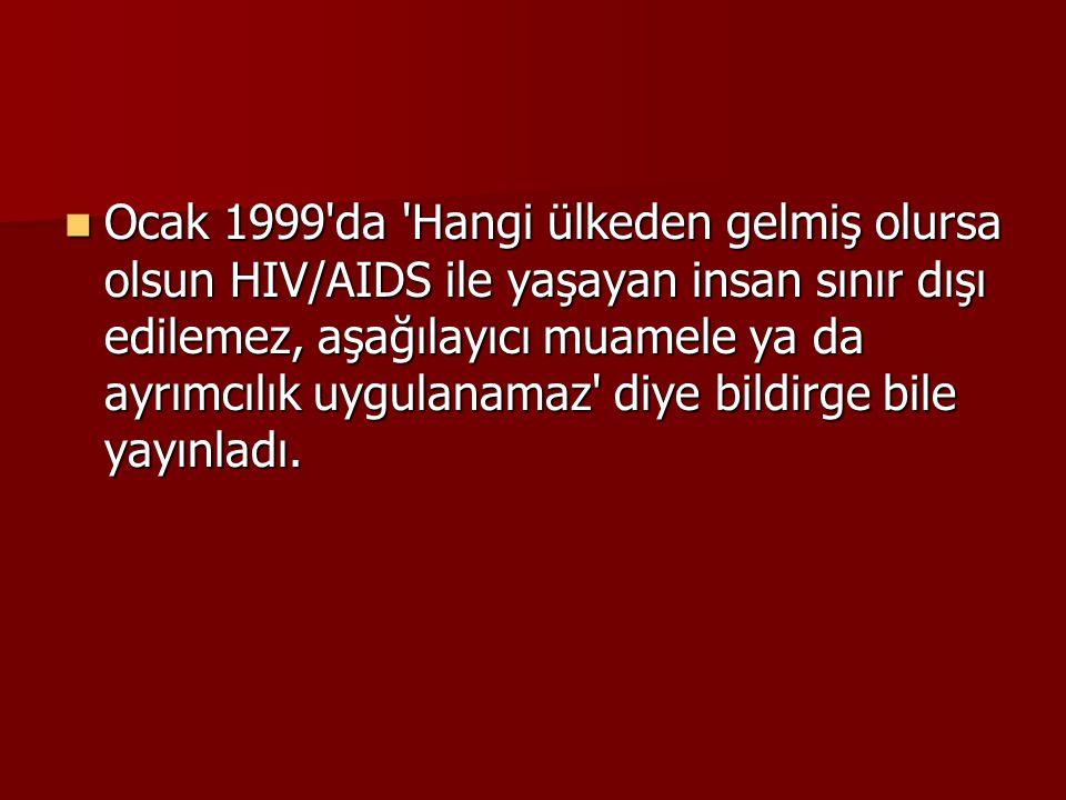 Ocak 1999 da Hangi ülkeden gelmiş olursa olsun HIV/AIDS ile yaşayan insan sınır dışı edilemez, aşağılayıcı muamele ya da ayrımcılık uygulanamaz diye bildirge bile yayınladı.
