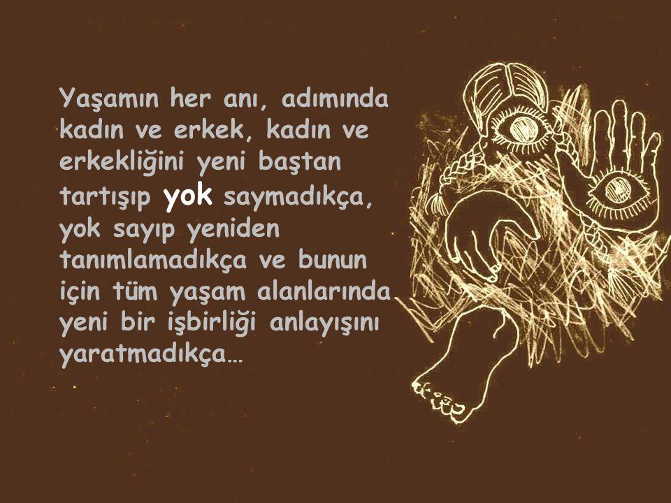 Yaşamın her anı, adımında kadın ve erkek, kadın ve erkekliğini yeni baştan tartışıp yok saymadıkça, yok sayıp yeniden tanımlamadıkça ve bunun için tüm yaşam alanlarında yeni bir işbirliği anlayışını yaratmadıkça…