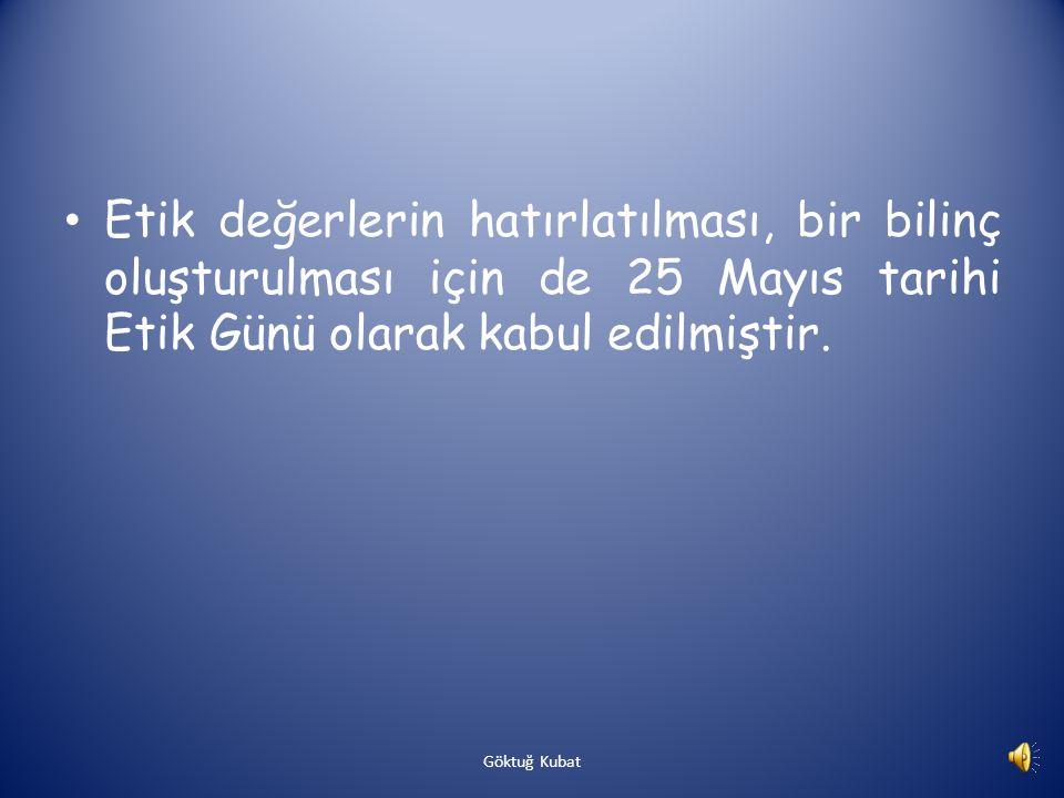 Etik değerlerin hatırlatılması, bir bilinç oluşturulması için de 25 Mayıs tarihi Etik Günü olarak kabul edilmiştir.