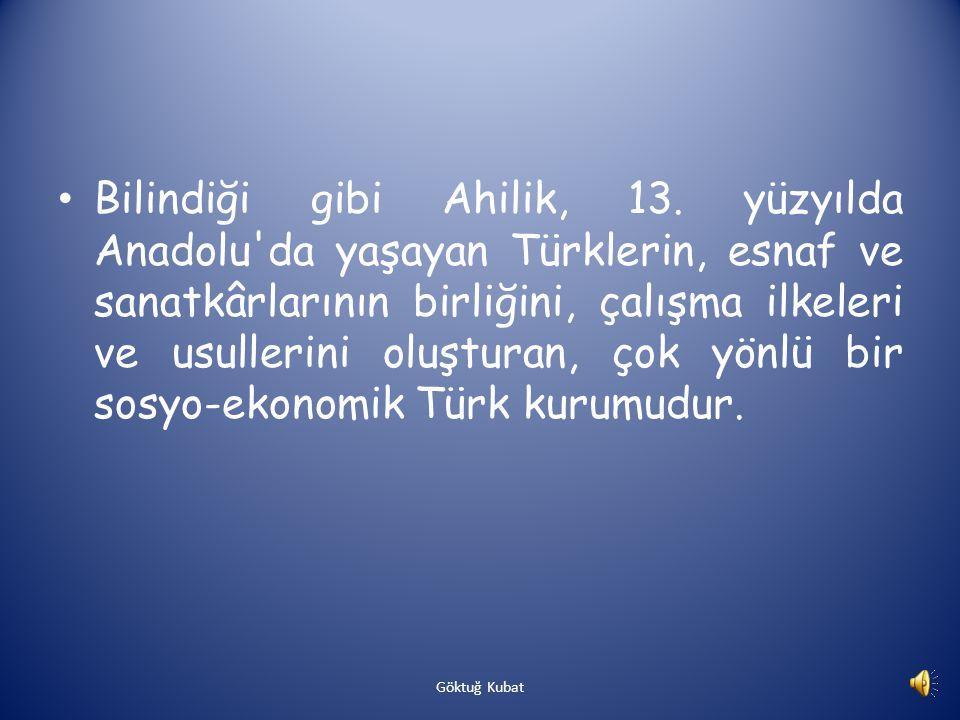 Bilindiği gibi Ahilik, 13. yüzyılda Anadolu da yaşayan Türklerin, esnaf ve sanatkârlarının birliğini, çalışma ilkeleri ve usullerini oluşturan, çok yönlü bir sosyo-ekonomik Türk kurumudur.