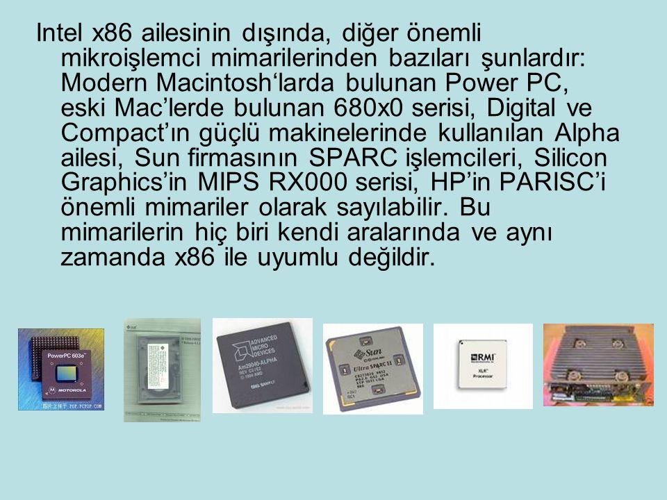 Intel x86 ailesinin dışında, diğer önemli mikroişlemci mimarilerinden bazıları şunlardır: Modern Macintosh'larda bulunan Power PC, eski Mac'lerde bulunan 680x0 serisi, Digital ve Compact'ın güçlü makinelerinde kullanılan Alpha ailesi, Sun firmasının SPARC işlemcileri, Silicon Graphics'in MIPS RX000 serisi, HP'in PARISC'i önemli mimariler olarak sayılabilir.
