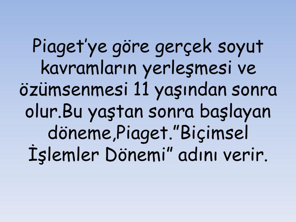 Piaget'ye göre gerçek soyut kavramların yerleşmesi ve özümsenmesi 11 yaşından sonra olur.Bu yaştan sonra başlayan döneme,Piaget. Biçimsel İşlemler Dönemi adını verir.