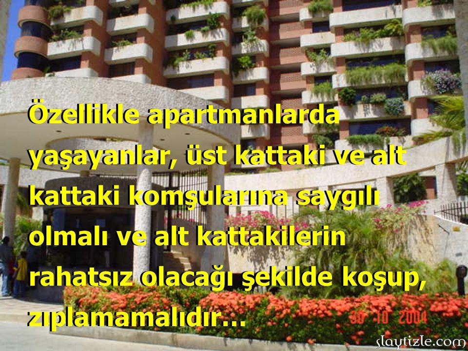 Özellikle apartmanlarda yaşayanlar, üst kattaki ve alt kattaki komşularına saygılı olmalı ve alt kattakilerin rahatsız olacağı şekilde koşup, zıplamamalıdır…