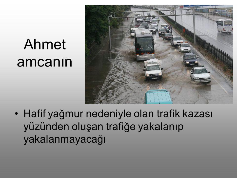 Ahmet amcanın Hafif yağmur nedeniyle olan trafik kazası yüzünden oluşan trafiğe yakalanıp yakalanmayacağı.
