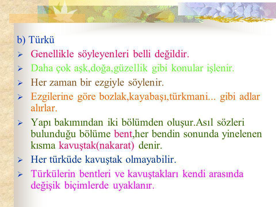 b) Türkü Genellikle söyleyenleri belli değildir. Daha çok aşk,doğa,güzellik gibi konular işlenir. Her zaman bir ezgiyle söylenir.