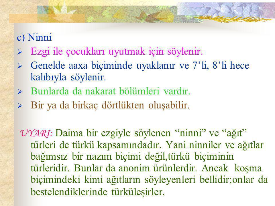 c) Ninni Ezgi ile çocukları uyutmak için söylenir. Genelde aaxa biçiminde uyaklanır ve 7'li, 8'li hece kalıbıyla söylenir.
