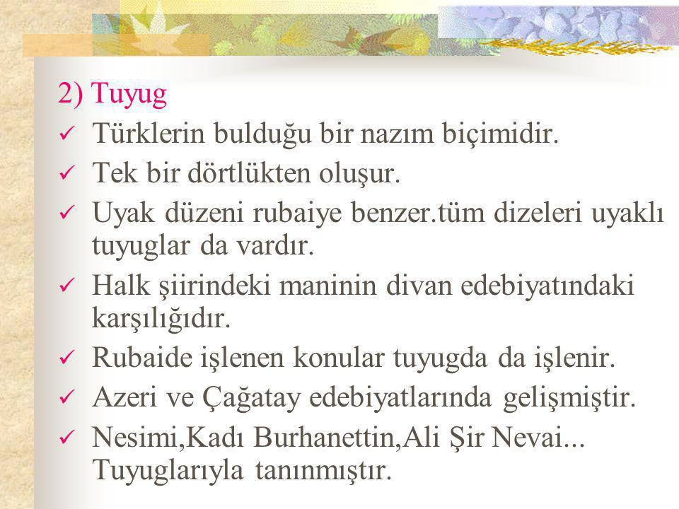 2) Tuyug Türklerin bulduğu bir nazım biçimidir. Tek bir dörtlükten oluşur. Uyak düzeni rubaiye benzer.tüm dizeleri uyaklı tuyuglar da vardır.