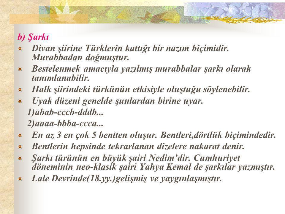 b) Şarkı Divan şiirine Türklerin kattığı bir nazım biçimidir. Murabbadan doğmuştur.
