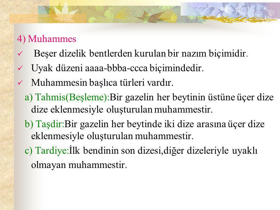 4) Muhammes Beşer dizelik bentlerden kurulan bir nazım biçimidir. Uyak düzeni aaaa-bbba-ccca biçimindedir.