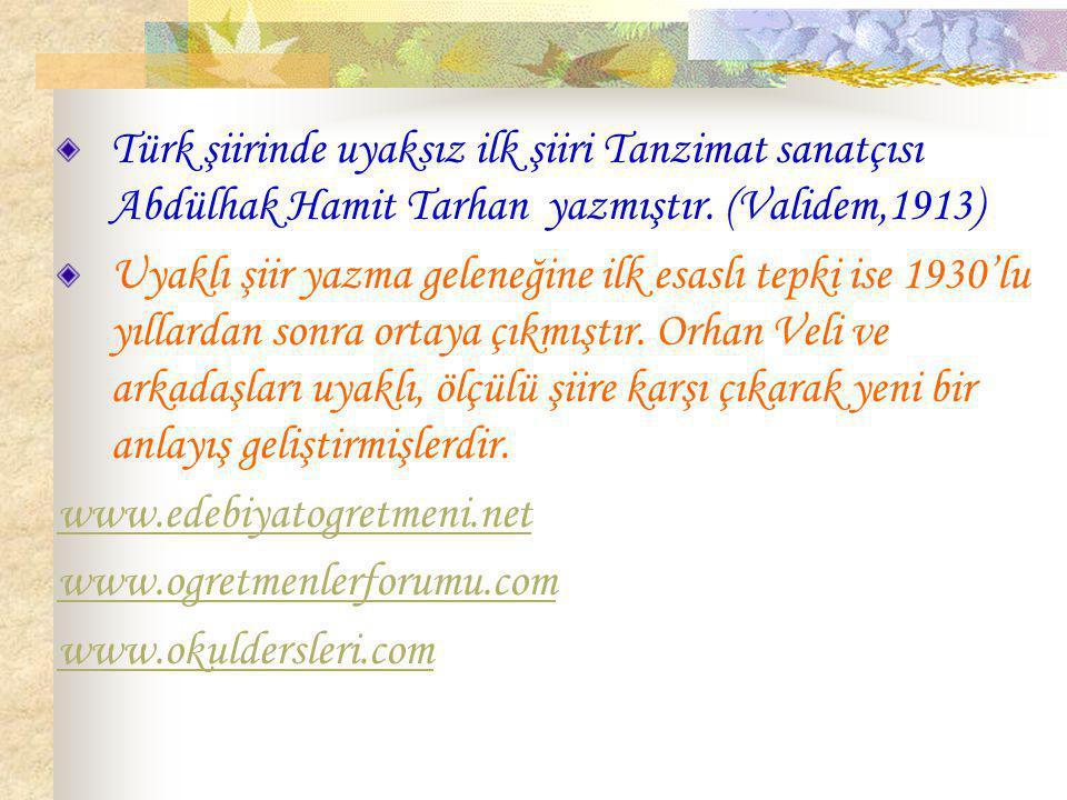 Türk şiirinde uyaksız ilk şiiri Tanzimat sanatçısı Abdülhak Hamit Tarhan yazmıştır. (Validem,1913)