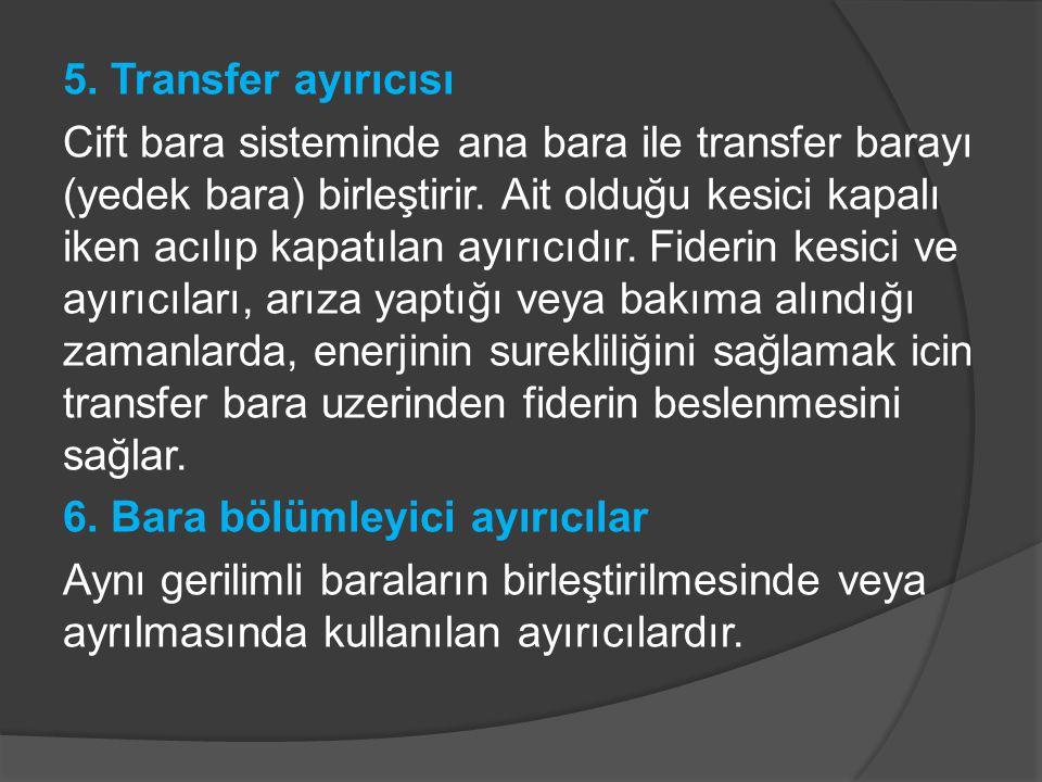 5. Transfer ayırıcısı Cift bara sisteminde ana bara ile transfer barayı (yedek bara) birleştirir.