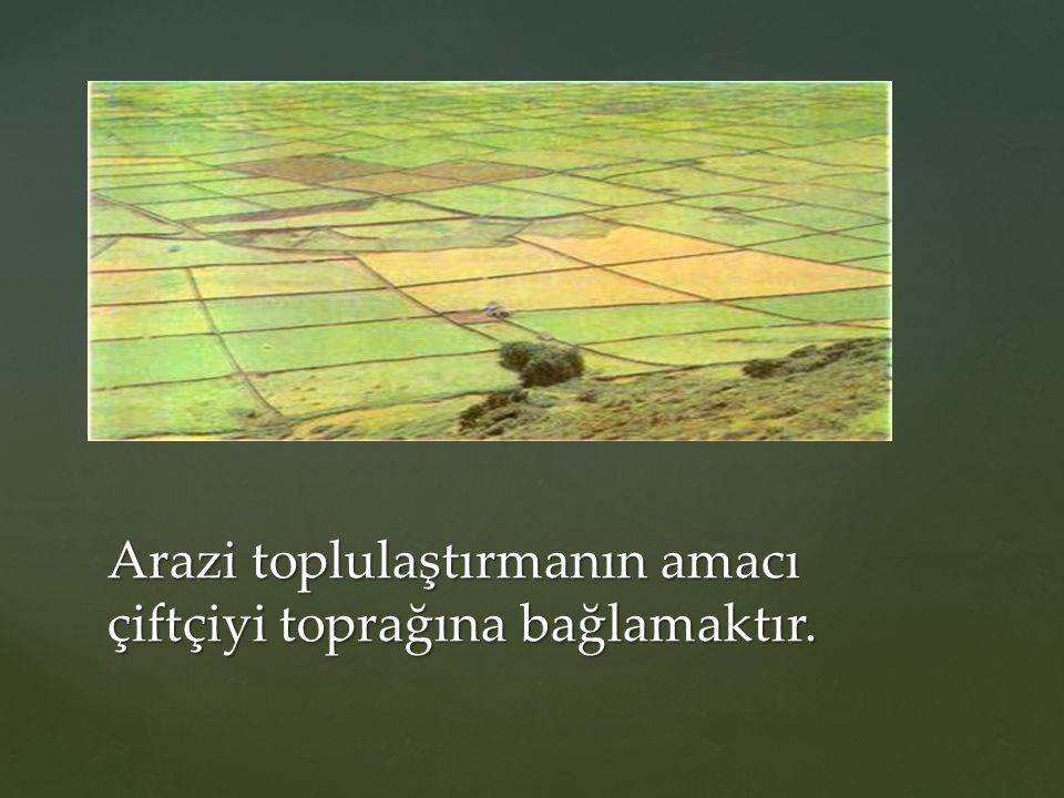 Arazi toplulaştırmanın amacı çiftçiyi toprağına bağlamaktır.