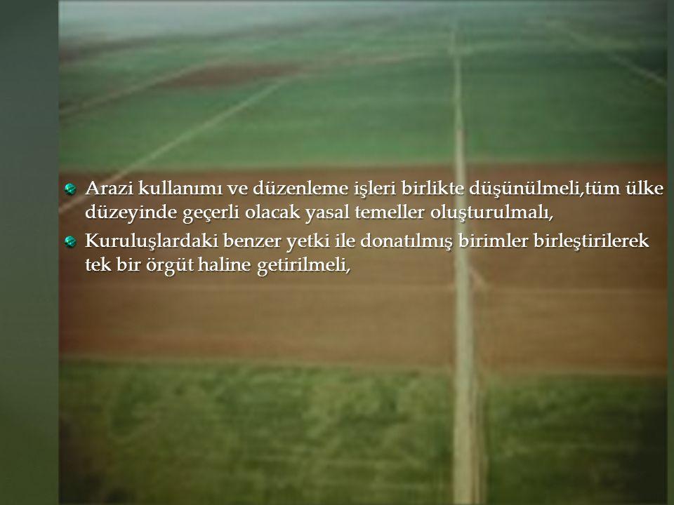 Arazi kullanımı ve düzenleme işleri birlikte düşünülmeli,tüm ülke düzeyinde geçerli olacak yasal temeller oluşturulmalı,