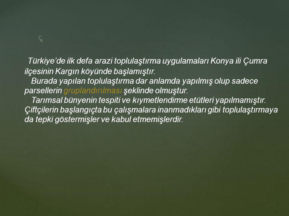 Türkiye'de ilk defa arazi toplulaştırma uygulamaları Konya ili Çumra ilçesinin Kargın köyünde başlamıştır.