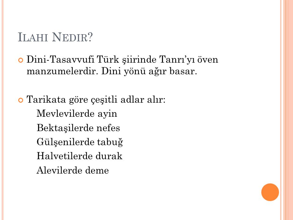 Ilahi Nedir Dini-Tasavvufi Türk şiirinde Tanrı'yı öven manzumelerdir. Dini yönü ağır basar. Tarikata göre çeşitli adlar alır: