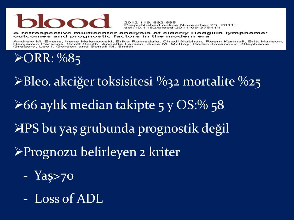 ORR: %85 Bleo. akciğer toksisitesi %32 mortalite %25. 66 aylık median takipte 5 y OS:% 58. IPS bu yaş grubunda prognostik değil.