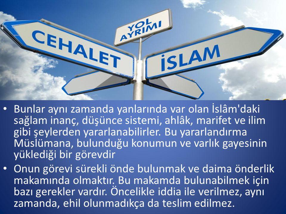 Bunlar aynı zamanda yanlarında var olan İslâm daki sağlam inanç, düşünce sistemi, ahlâk, marifet ve ilim gibi şeylerden yararlanabilirler. Bu yararlandırma Müslümana, bulunduğu konumun ve varlık gayesinin yüklediği bir görevdir