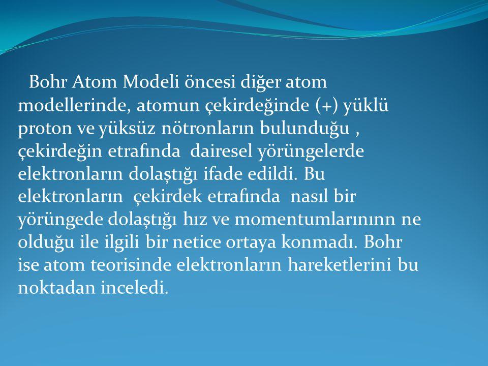 Bohr Atom Modeli öncesi diğer atom modellerinde, atomun çekirdeğinde (+) yüklü proton ve yüksüz nötronların bulunduğu , çekirdeğin etrafında dairesel yörüngelerde elektronların dolaştığı ifade edildi.