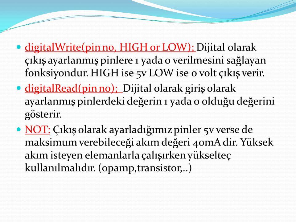 digitalWrite(pin no, HIGH or LOW); Dijital olarak çıkış ayarlanmış pinlere 1 yada 0 verilmesini sağlayan fonksiyondur. HIGH ise 5v LOW ise 0 volt çıkış verir.