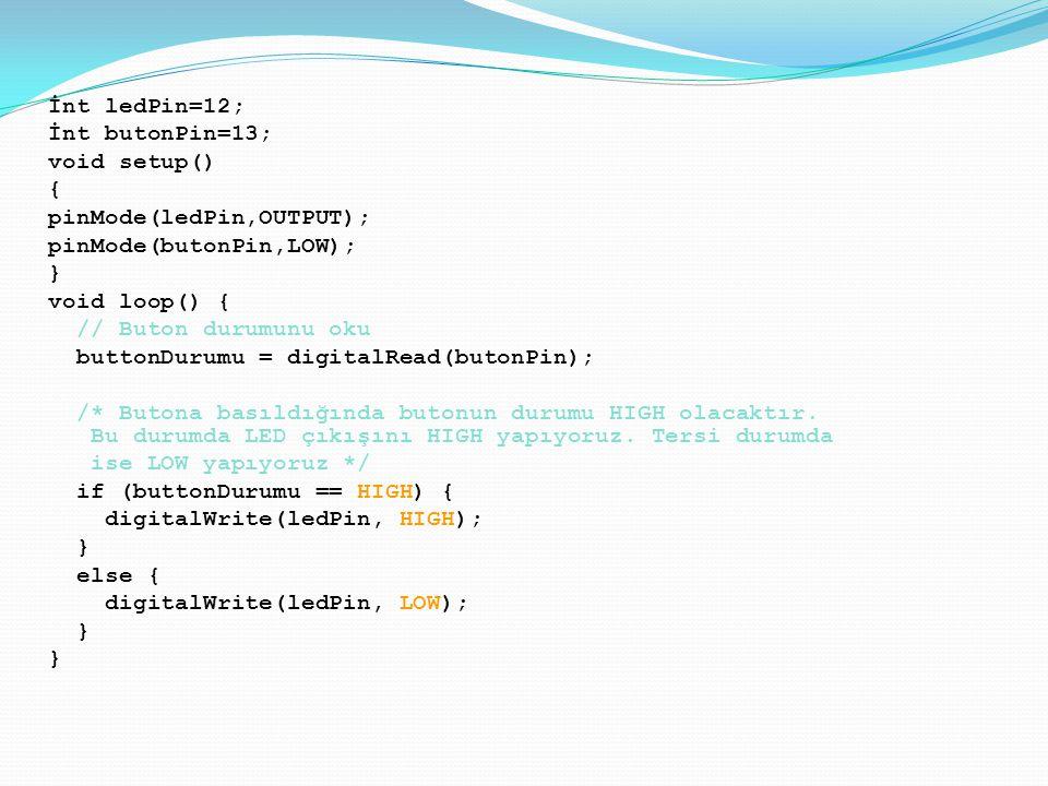 İnt ledPin=12; İnt butonPin=13; void setup() { pinMode(ledPin,OUTPUT); pinMode(butonPin,LOW); }