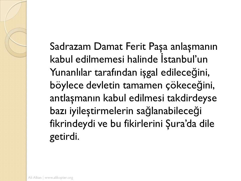 Sadrazam Damat Ferit Paşa anlaşmanın kabul edilmemesi halinde İstanbul'un Yunanlılar tarafından işgal edileceğini, böylece devletin tamamen çökeceğini, antlaşmanın kabul edilmesi takdirdeyse bazı iyileştirmelerin sağlanabileceği fikrindeydi ve bu fikirlerini Şura'da dile getirdi.