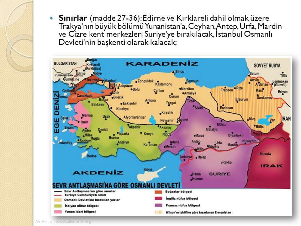 Sınırlar (madde 27-36): Edirne ve Kırklareli dahil olmak üzere Trakya nın büyük bölümü Yunanistan a, Ceyhan, Antep, Urfa, Mardin ve Cizre kent merkezleri Suriye ye bırakılacak, İstanbul Osmanlı Devleti nin başkenti olarak kalacak;