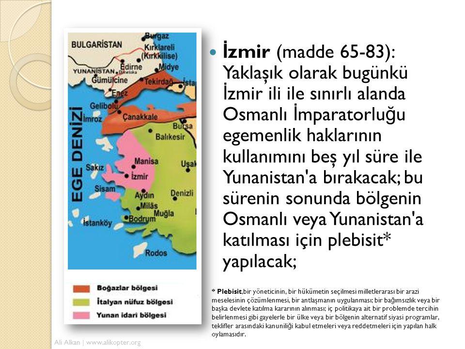 İzmir (madde 65-83): Yaklaşık olarak bugünkü İzmir ili ile sınırlı alanda Osmanlı İmparatorluğu egemenlik haklarının kullanımını beş yıl süre ile Yunanistan a bırakacak; bu sürenin sonunda bölgenin Osmanlı veya Yunanistan a katılması için plebisit* yapılacak;