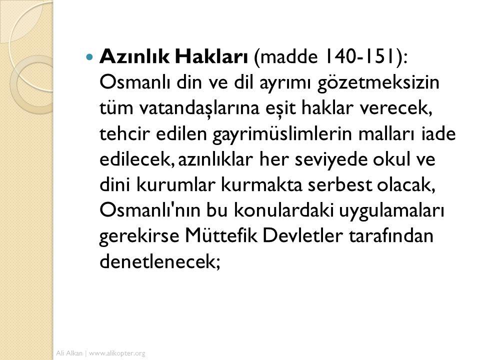 Azınlık Hakları (madde 140-151): Osmanlı din ve dil ayrımı gözetmeksizin tüm vatandaşlarına eşit haklar verecek, tehcir edilen gayrimüslimlerin malları iade edilecek, azınlıklar her seviyede okul ve dini kurumlar kurmakta serbest olacak, Osmanlı nın bu konulardaki uygulamaları gerekirse Müttefik Devletler tarafından denetlenecek;