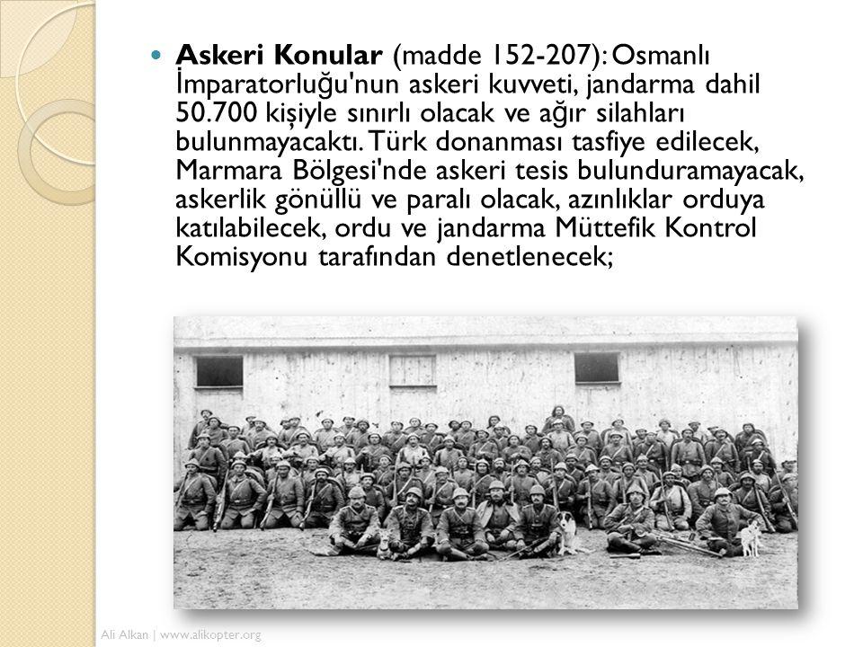 Askeri Konular (madde 152-207): Osmanlı İmparatorluğu nun askeri kuvveti, jandarma dahil 50.700 kişiyle sınırlı olacak ve ağır silahları bulunmayacaktı. Türk donanması tasfiye edilecek, Marmara Bölgesi nde askeri tesis bulunduramayacak, askerlik gönüllü ve paralı olacak, azınlıklar orduya katılabilecek, ordu ve jandarma Müttefik Kontrol Komisyonu tarafından denetlenecek;