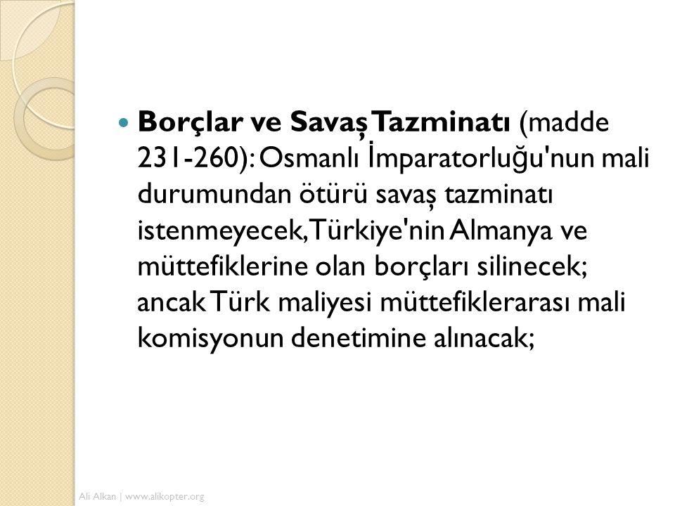 Borçlar ve Savaş Tazminatı (madde 231-260): Osmanlı İmparatorluğu nun mali durumundan ötürü savaş tazminatı istenmeyecek, Türkiye nin Almanya ve müttefiklerine olan borçları silinecek; ancak Türk maliyesi müttefiklerarası mali komisyonun denetimine alınacak;