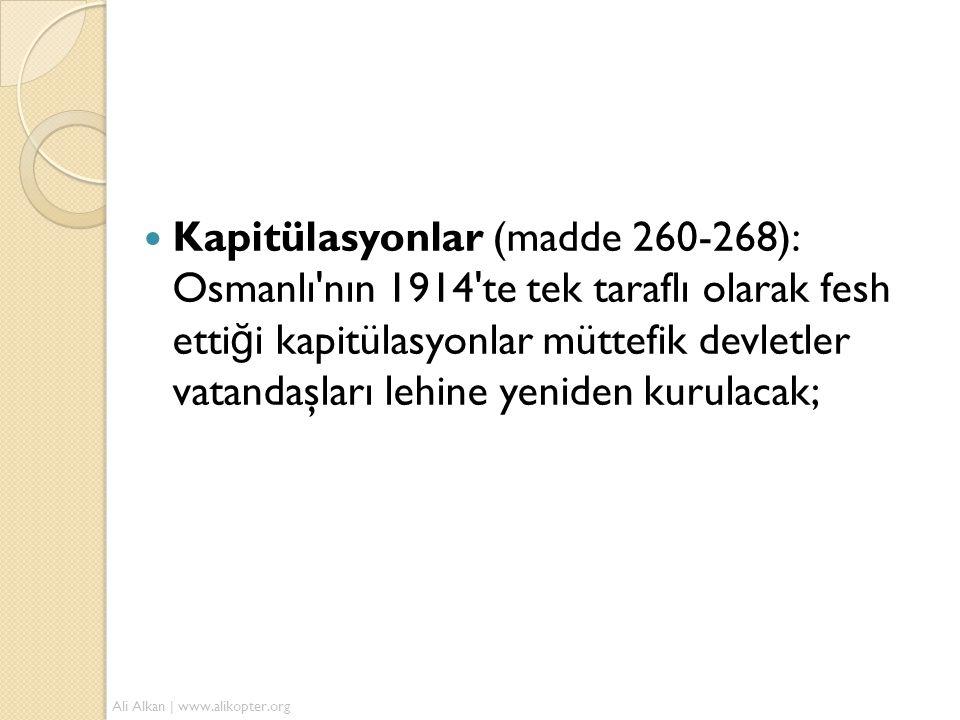 Kapitülasyonlar (madde 260-268): Osmanlı nın 1914 te tek taraflı olarak fesh ettiği kapitülasyonlar müttefik devletler vatandaşları lehine yeniden kurulacak;