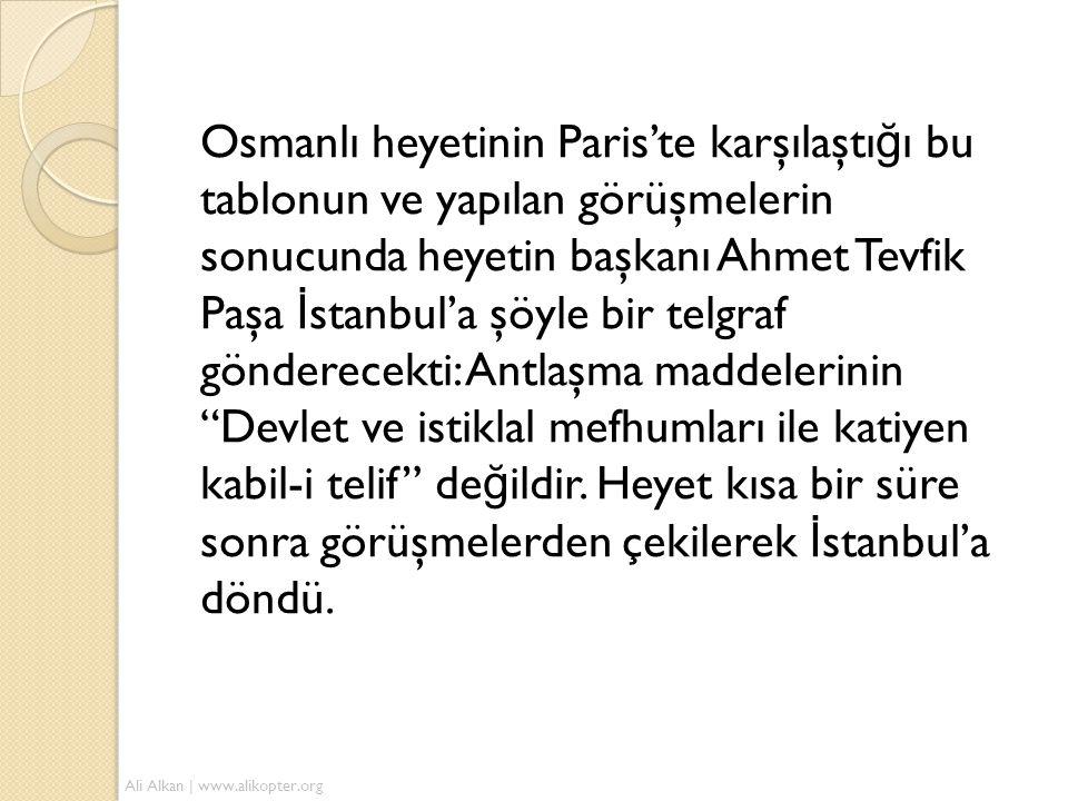 Osmanlı heyetinin Paris'te karşılaştığı bu tablonun ve yapılan görüşmelerin sonucunda heyetin başkanı Ahmet Tevfik Paşa İstanbul'a şöyle bir telgraf gönderecekti: Antlaşma maddelerinin Devlet ve istiklal mefhumları ile katiyen kabil-i telif değildir. Heyet kısa bir süre sonra görüşmelerden çekilerek İstanbul'a döndü.