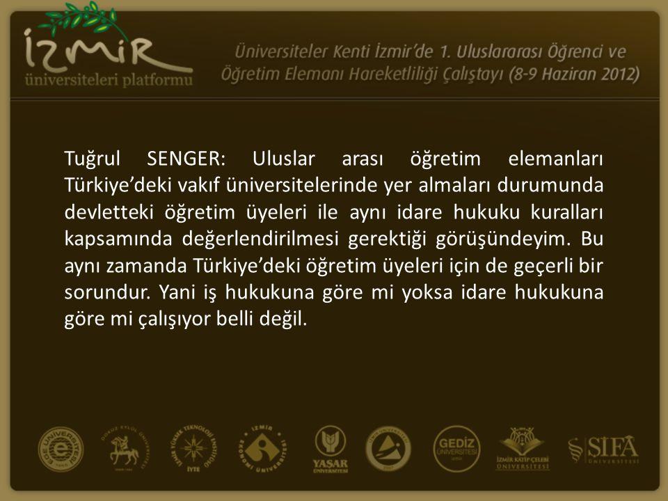 Tuğrul SENGER: Uluslar arası öğretim elemanları Türkiye'deki vakıf üniversitelerinde yer almaları durumunda devletteki öğretim üyeleri ile aynı idare hukuku kuralları kapsamında değerlendirilmesi gerektiği görüşündeyim.