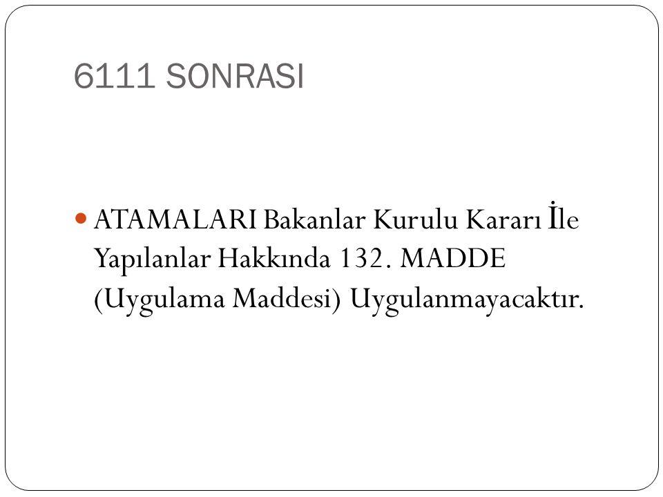 6111 SONRASI ATAMALARI Bakanlar Kurulu Kararı İle Yapılanlar Hakkında 132.