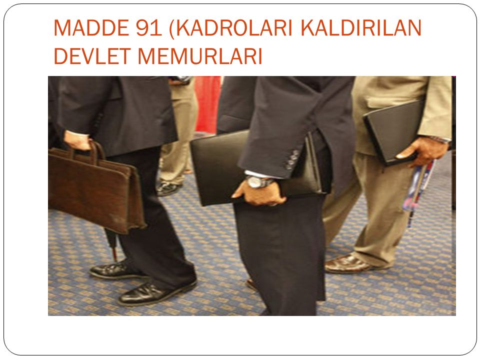 MADDE 91 (KADROLARI KALDIRILAN DEVLET MEMURLARI