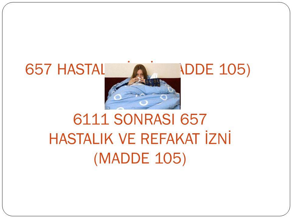 6111 SONRASI 657 HASTALIK VE REFAKAT İZNİ (MADDE 105)