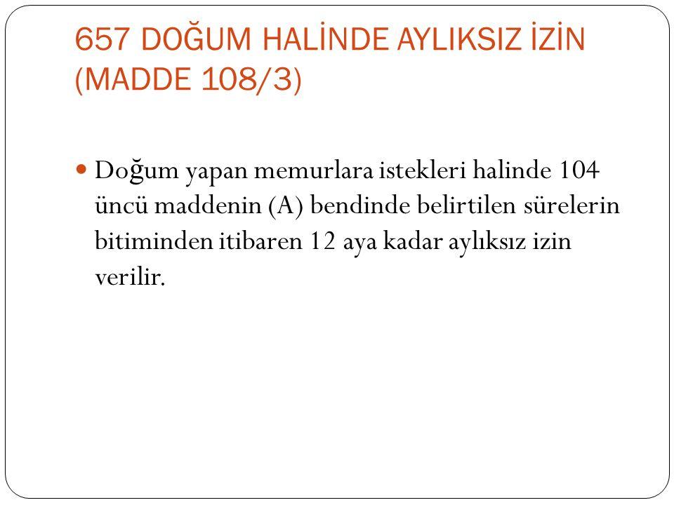 657 DOĞUM HALİNDE AYLIKSIZ İZİN (MADDE 108/3)