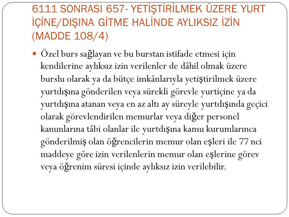 6111 SONRASI 657- YETİŞTİRİLMEK ÜZERE YURT İÇİNE/DIŞINA GİTME HALİNDE AYLIKSIZ İZİN (MADDE 108/4)